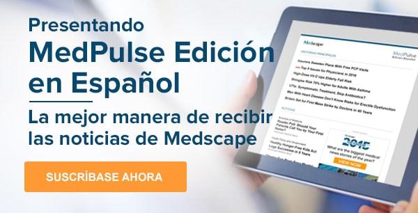 Presentando MedPulse Edición en Español La mejor manera de recibir las noticias de Medscape - Suscríbase Ahora