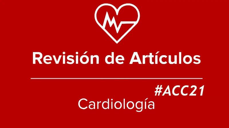 Revisión de artículos: Estudios relevantes presentados en el Congreso del American College of Cardiology (ACC) de 2021