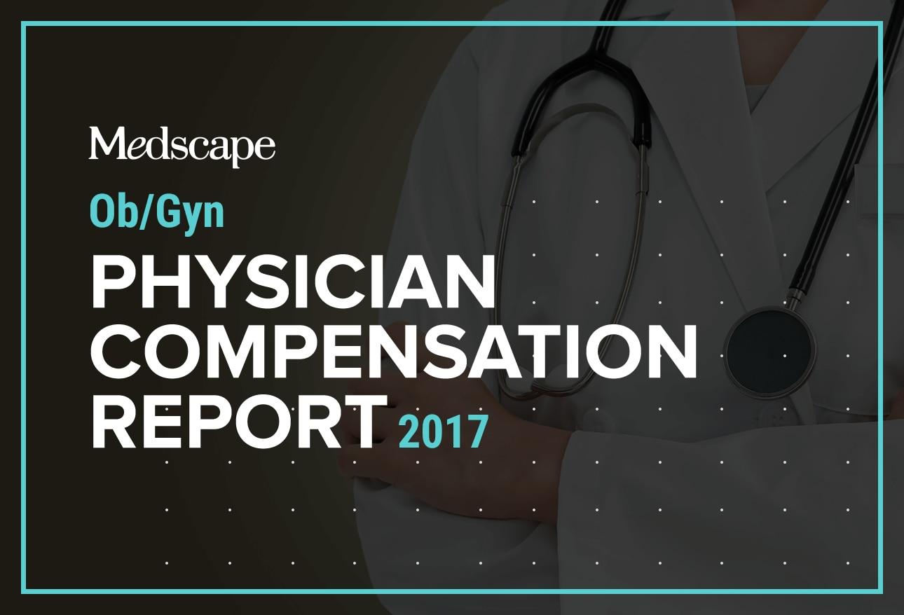 Medscape Obgyn Compensation Report 2017