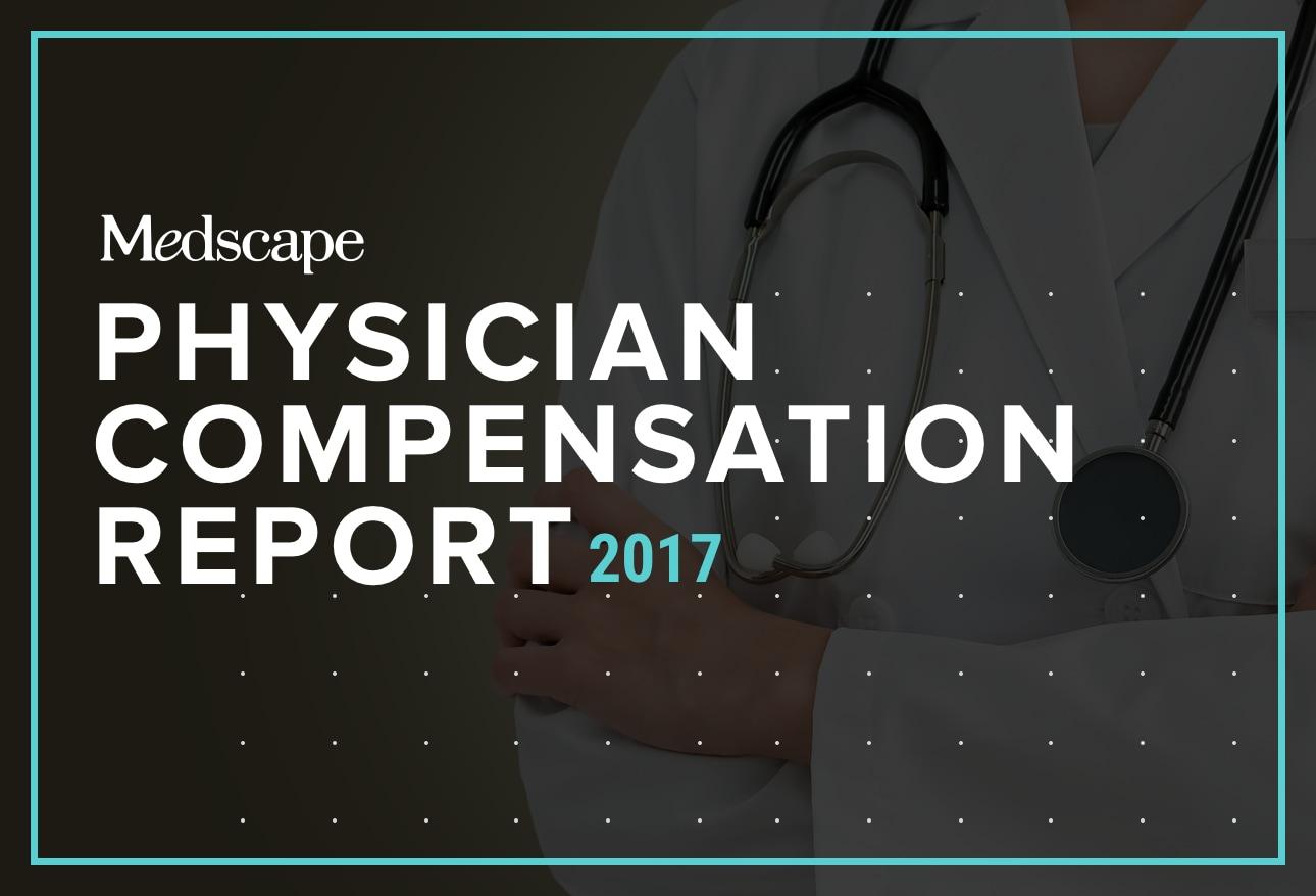 Medscape Physician Compensation Report 2017