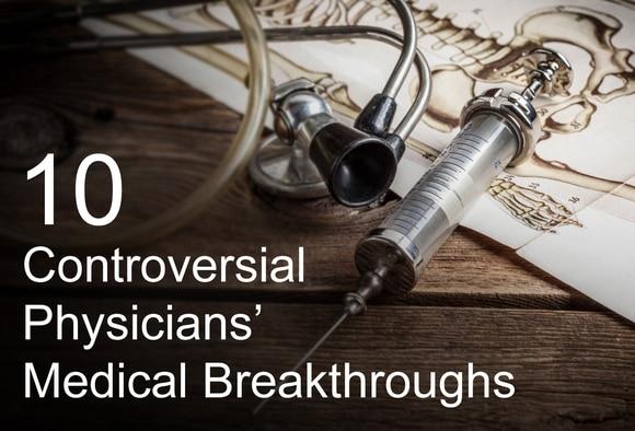 10 Controversial Physicians' Medical Breakthroughs