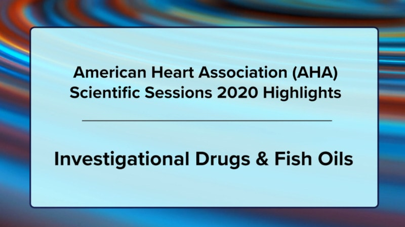 AHA 2020 Highlights: Investigational Drugs and Fish Oils